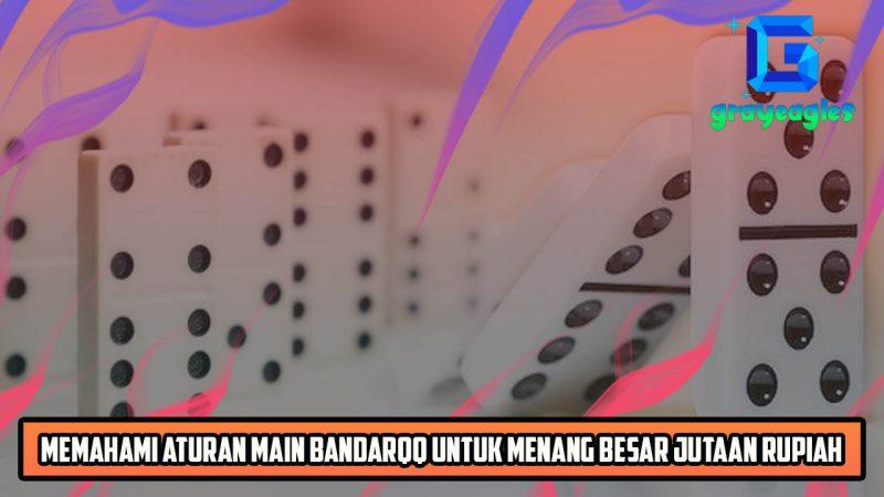 Memahami Aturan Main Bandarqq Untuk Menang Besar Jutaan Rupiah