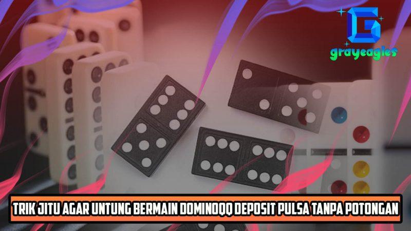 Trik Jitu Agar Untung Bermain Dominoqq Deposit Pulsa Tanpa Potongan